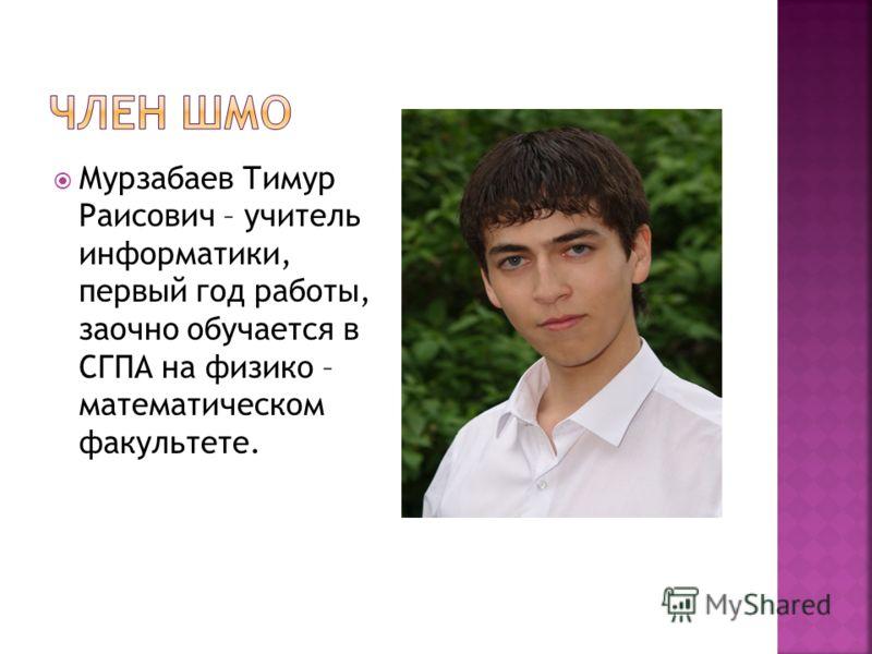 Мурзабаев Тимур Раисович – учитель информатики, первый год работы, заочно обучается в СГПА на физико – математическом факультете.