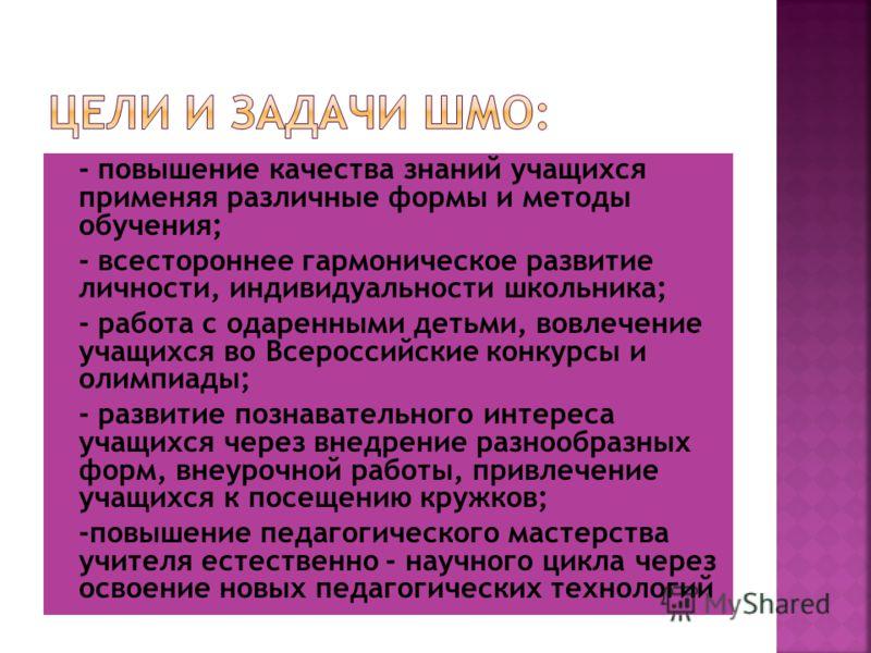 - повышение качества знаний учащихся применяя различные формы и методы обучения; - всестороннее гармоническое развитие личности, индивидуальности школьника; - работа с одаренными детьми, вовлечение учащихся во Всероссийские конкурсы и олимпиады; - ра