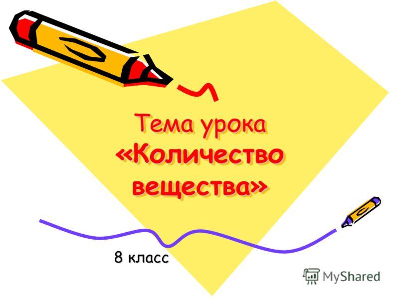 Тема урока «Количество вещества» 8 класс
