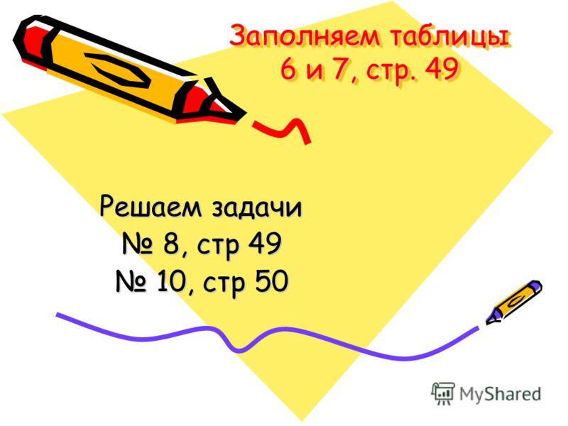 Заполняем таблицы 6 и 7, стр. 49 Решаем задачи 8, стр 49 8, стр 49 10, стр 50 10, стр 50