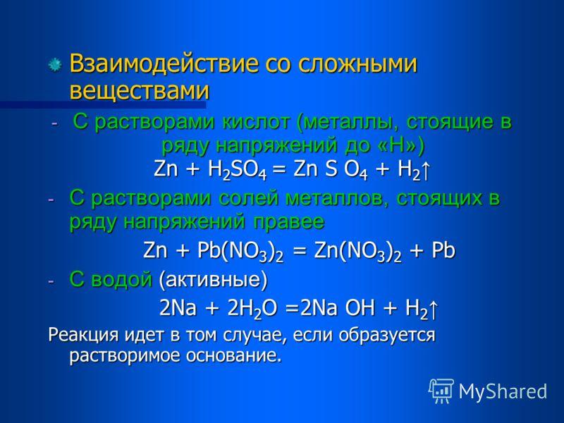 Взаимодействие со сложными веществами -С-С-С-С растворами кислот (металлы, стоящие в ряду напряжений до «Н») Zn + H2SO4 = Zn S O4 + H2 -C-C-C-C растворами солей металлов, стоящих в ряду напряжений правее Zn + Pb(NO3)2 = Zn(NO3)2 + Pb -C-C-C-C водой (