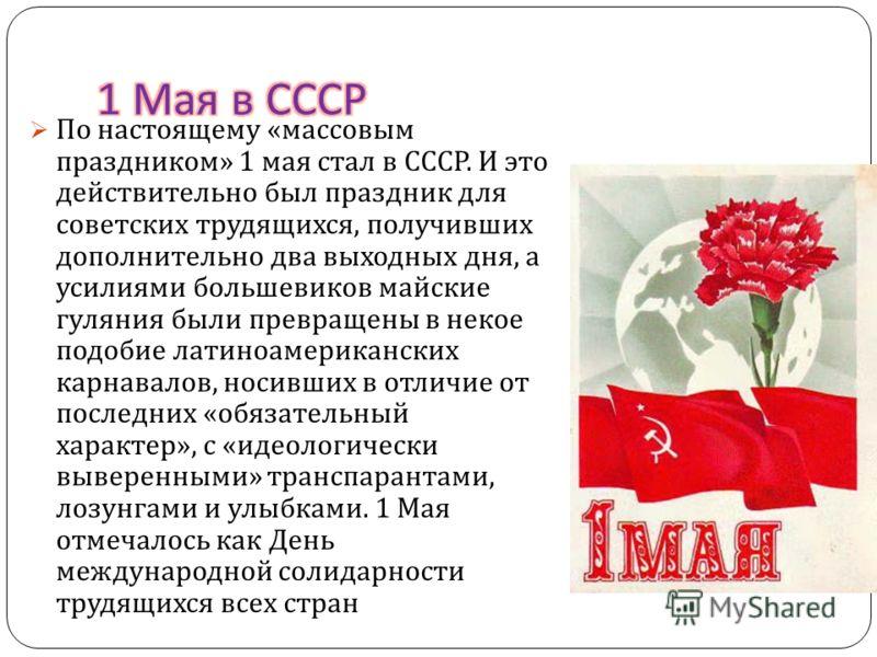 В Российской империи этот праздник впервые был отмечен в 1890 году в Варшаве проведением первомайской стачки рабочих. С 1897 года маевки стали носить политический характер и сопровождаться массовыми демонстрациями. В 1917 году 1 мая впервые отпраздно