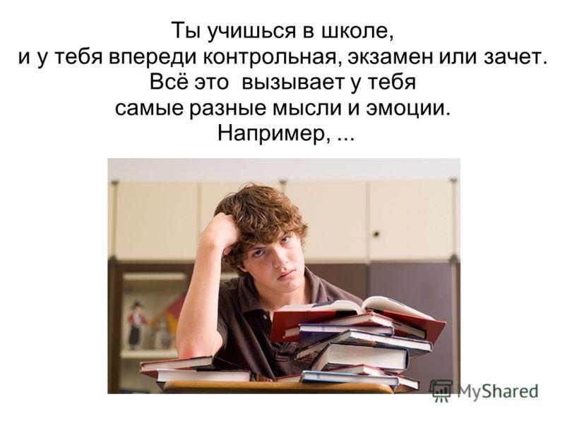 Ты учишься в школе, и у тебя впереди контрольная, экзамен или зачет. Всё это вызывает у тебя самые разные мысли и эмоции. Например,...
