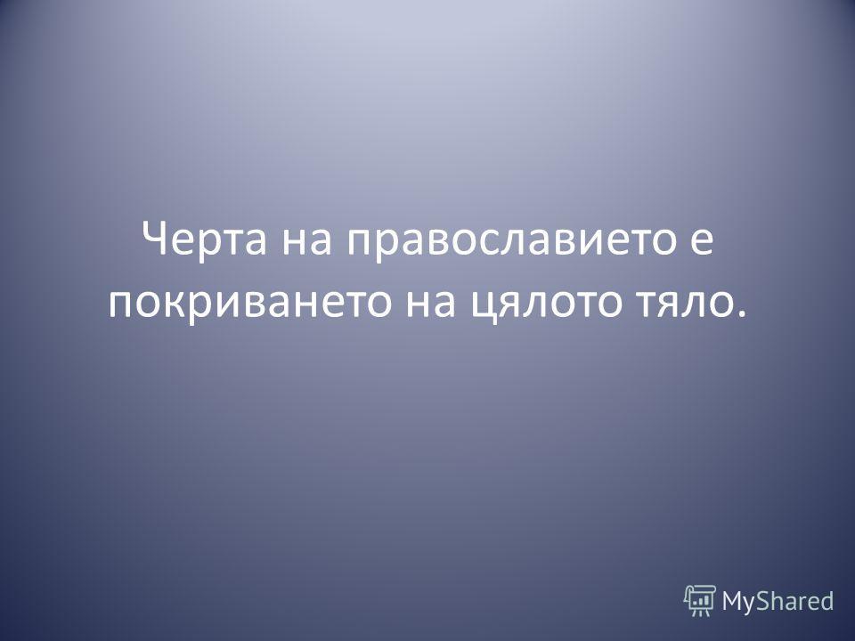 Черта на православието е покриването на цялото тяло.