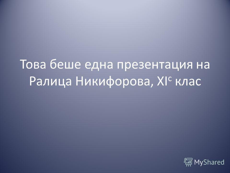 Това беше една презентация на Ралица Никифорова, XI c клас