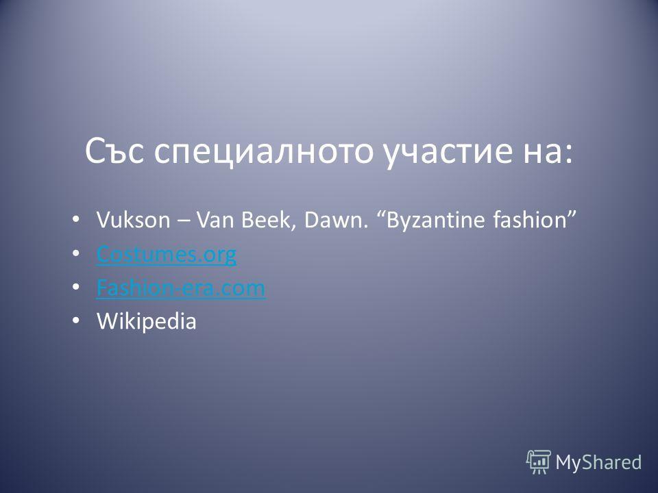 Със специалното участие на: Vukson – Van Beek, Dawn. Byzantine fashion Costumes.org Fashion-era.com Wikipedia