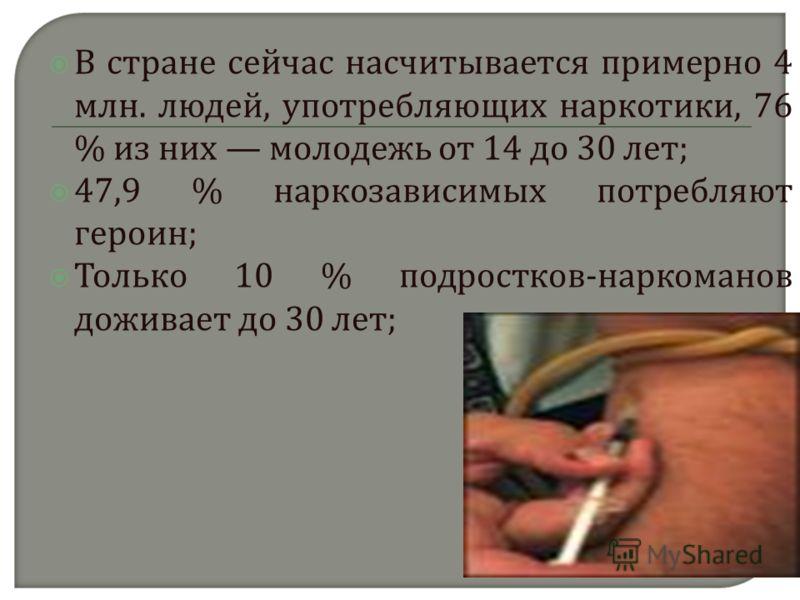 В с тране с ейчас н асчитывается п римерно 4 млн. л юдей, у потребляющих н аркотики, 76 % и з н их м олодежь о т 14 д о 30 л ет ; 47,9 % н аркозависимых п отребляют героин ; Только 10 % п одростков - наркоманов доживает д о 30 л ет ;