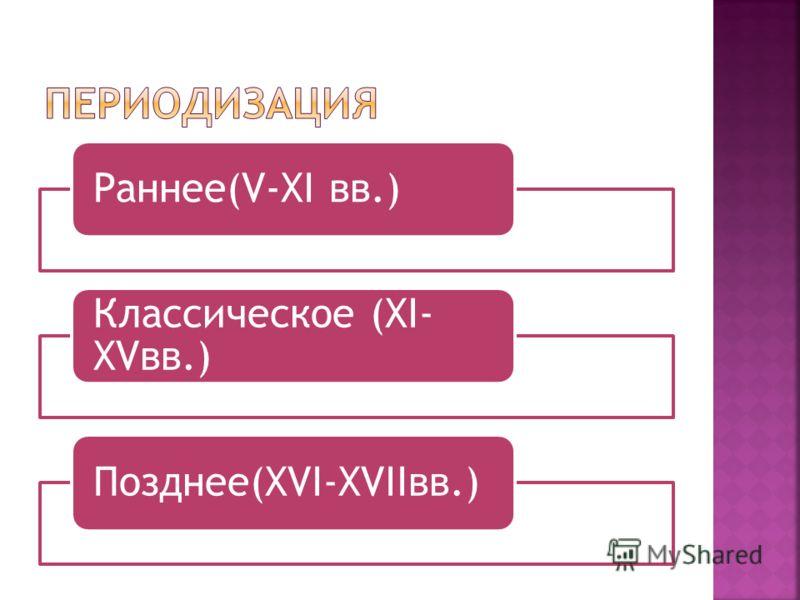 Раннее(V-XI вв.) Классическое (XI- XVвв.) Позднее(XVI-XVIIвв.)