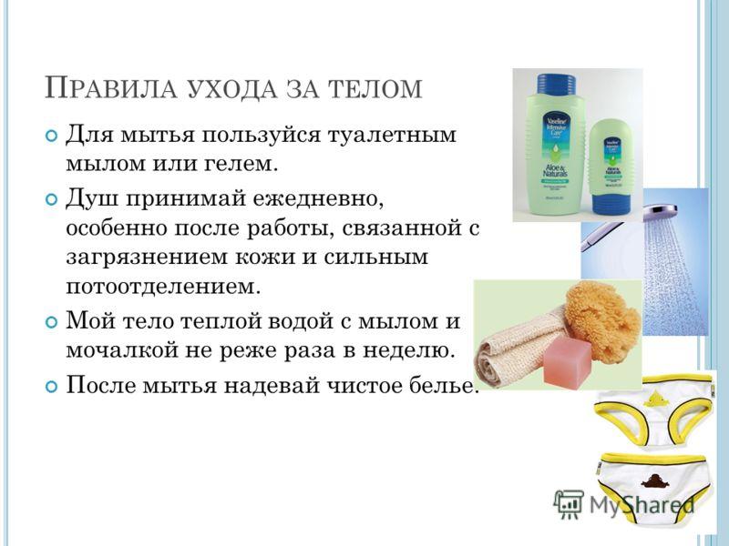 П РАВИЛА УХОДА ЗА ТЕЛОМ Для мытья пользуйся туалетным мылом или гелем. Душ принимай ежедневно, особенно после работы, связанной с загрязнением кожи и сильным потоотделением. Мой тело теплой водой с мылом и мочалкой не реже раза в неделю. После мытья