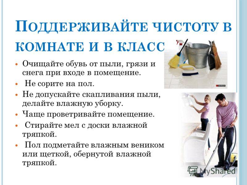 П ОДДЕРЖИВАЙТЕ ЧИСТОТУ В КОМНАТЕ И В КЛАССЕ ! Очищайте обувь от пыли, грязи и снега при входе в помещение. Не сорите на пол. Не допускайте скапливания пыли, делайте влажную уборку. Чаще проветривайте помещение. Стирайте мел с доски влажной тряпкой. П