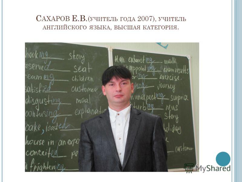 С АХАРОВ Е.В. ( УЧИТЕЛЬ ГОДА 2007), УЧИТЕЛЬ АНГЛИЙСКОГО ЯЗЫКА, ВЫСШАЯ КАТЕГОРИЯ.