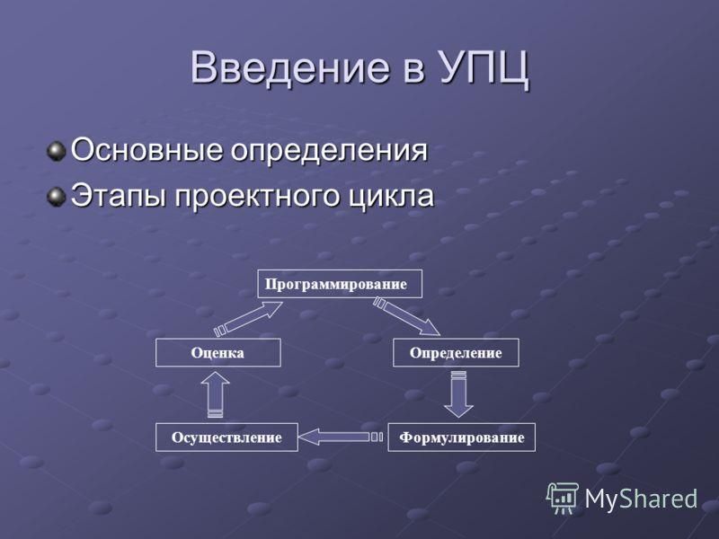 Введение в УПЦ Основные определения Этапы проектного цикла Программирование Определение ФормулированиеОсуществление Оценка
