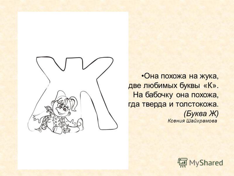 Ксения Шайхрамова Она похожа на жука, На две любимых буквы «К». На бабочку она похожа, Всегда тверда и толстокожа. (Буква Ж)