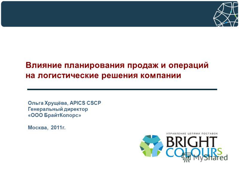 Влияние планирования продаж и операций на логистические решения компании Ольга Хрущёва, APICS CSCP Генеральный директор «ООО БрайтКолорс» Москва, 2011г.
