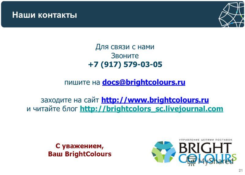 Наши контакты Для связи с нами Звоните +7 (917) 579-03-05 пишите на docs@brightcolours.rudocs@brightcolours.ru заходите на сайт http://www.brightcolours.ruhttp://www.brightcolours.ru и читайте блог http://brightcolors_sc.livejournal.com С уважением,