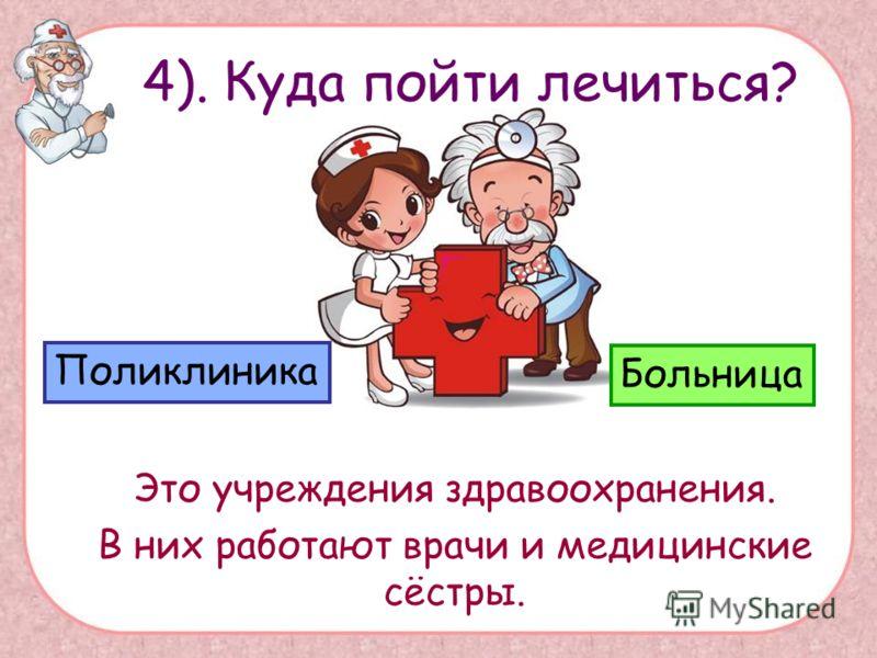 Это учреждения здравоохранения. В них работают врачи и медицинские сёстры. Поликлиника Больница 4). Куда пойти лечиться?