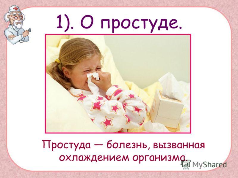 1). О простуде. Простуда болезнь, вызванная охлаждением организма.