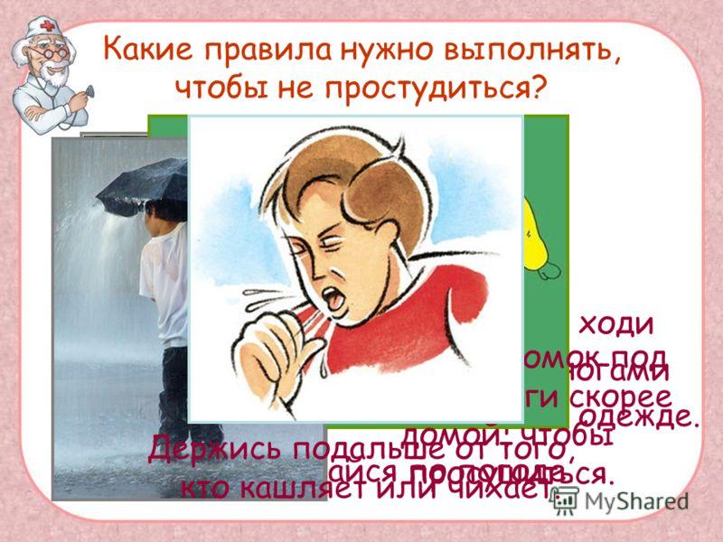 Какие правила нужно выполнять, чтобы не простудиться? Никогда не ходи с мокрыми ногами или в мокрой одежде. Всегда одевайся по погоде. Если ты промок под дождём, беги скорее домой, чтобы просушиться. Держись подальше от того, кто кашляет или чихает.