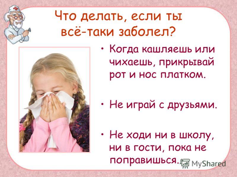 Что делать, если ты всё-таки заболел? Когда кашляешь или чихаешь, прикрывай рот и нос платком. Не играй с друзьями. Не ходи ни в школу, ни в гости, пока не поправишься.