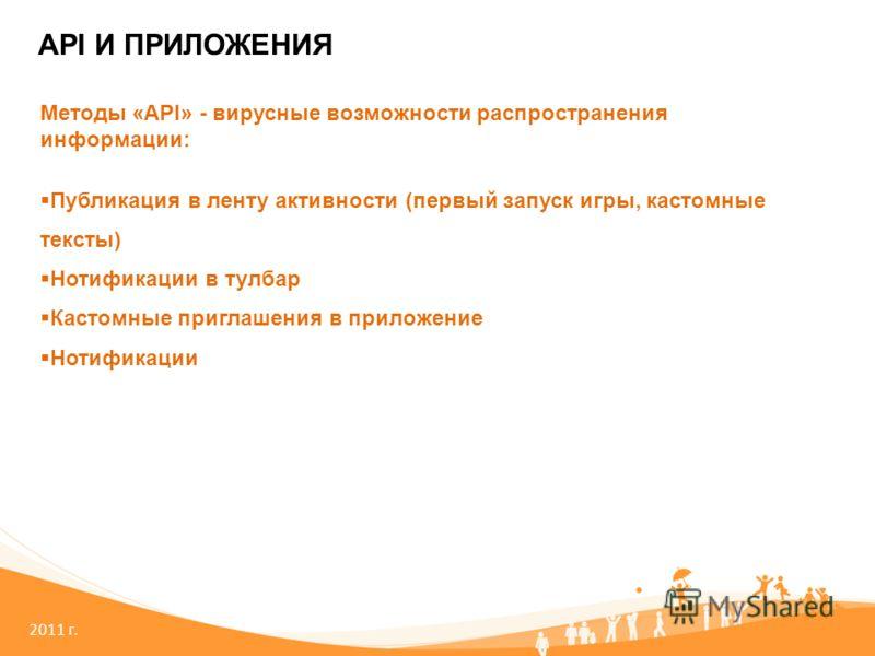 2011 г. API И ПРИЛОЖЕНИЯ Методы «API» - вирусные возможности распространения информации: Публикация в ленту активности (первый запуск игры, кастомные тексты) Нотификации в тулбар Кастомные приглашения в приложение Нотификации
