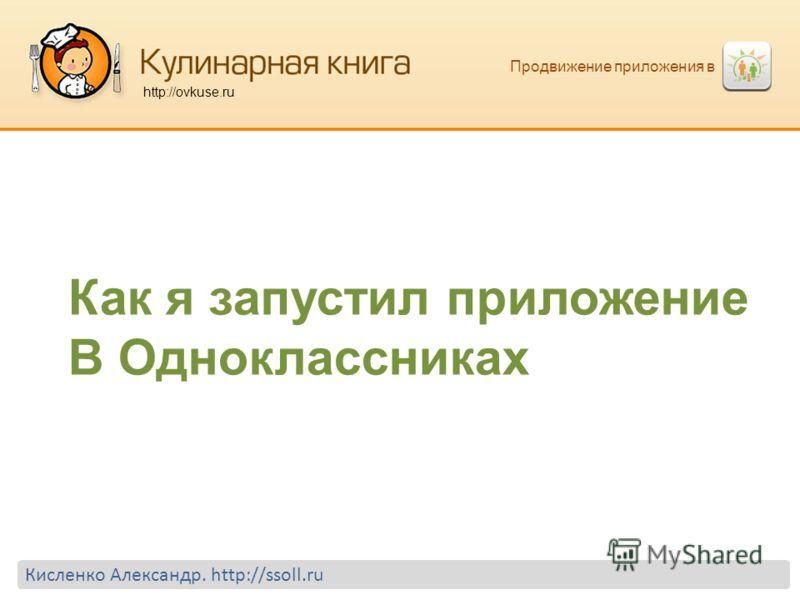Продвижение приложения в http://ovkuse.ru Кисленко Александр. http://ssoll.ru Как я запустил приложение В Одноклассниках