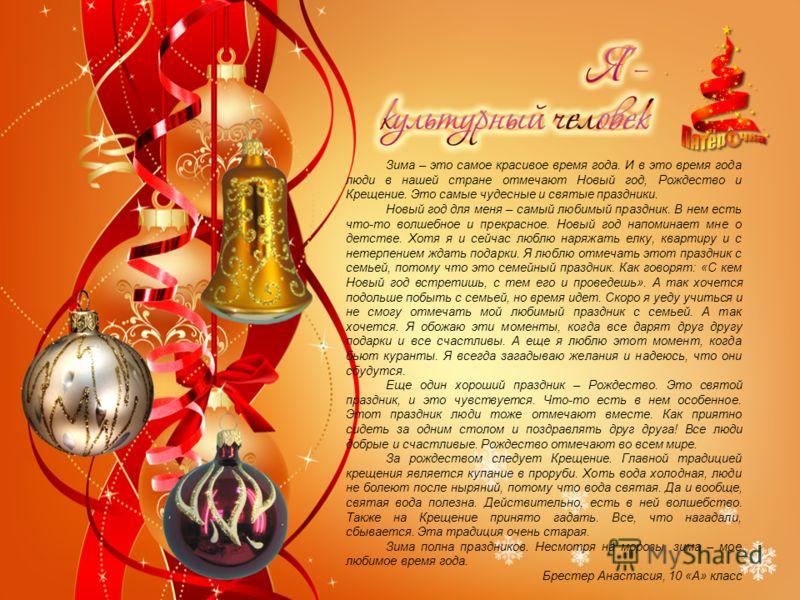 Зима – это самое красивое время года. И в это время года люди в нашей стране отмечают Новый год, Рождество и Крещение. Это самые чудесные и святые праздники. Новый год для меня – самый любимый праздник. В нем есть что-то волшебное и прекрасное. Новый