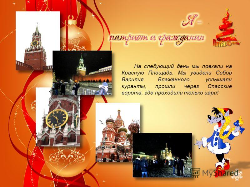 На следующий день мы поехали на Красную Площадь. Мы увидели Собор Василия Блаженного, услышали куранты, прошли через Спасские ворота, где проходили только цари!
