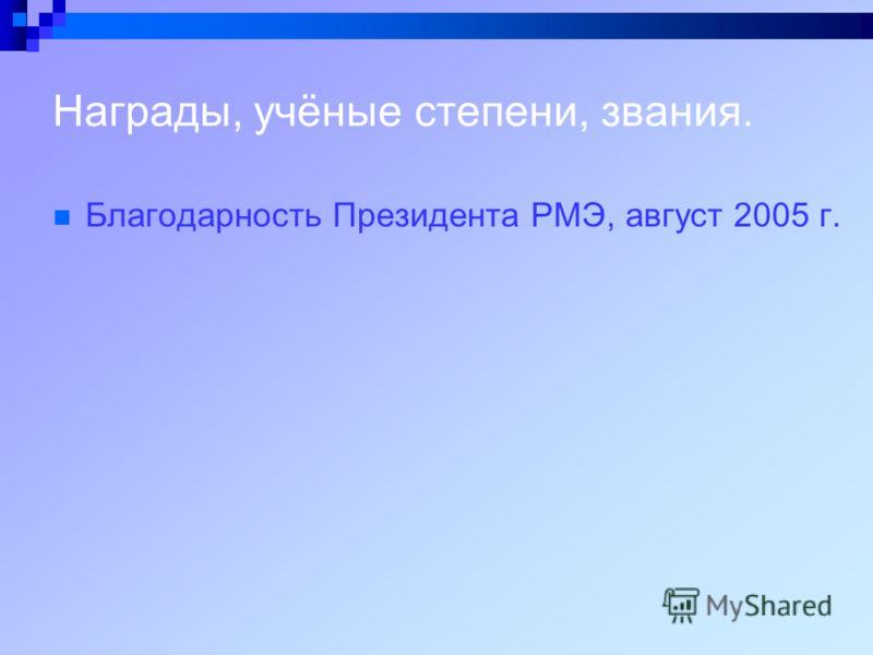Награды, учёные степени, звания. Благодарность Президента РМЭ, август 2005 г.