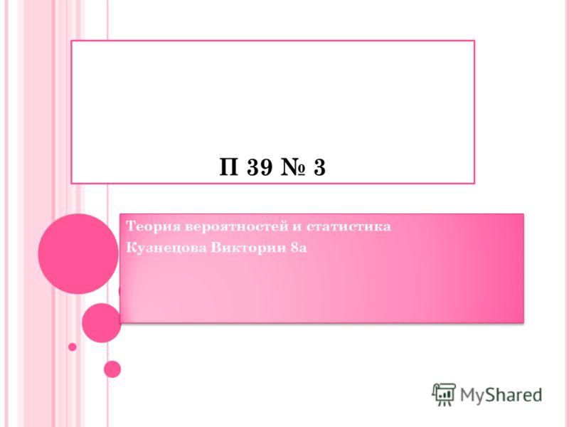 П 39 3 Теория вероятностей и статистика Кузнецова Виктории 8а Теория вероятностей и статистика Кузнецова Виктории 8а