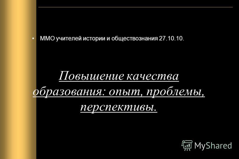 Повышение качества образования: опыт, проблемы, перспективы. ММО учителей истории и обществознания 27.10.10.