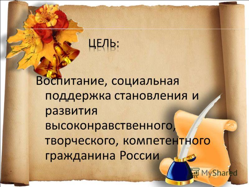 Воспитание, социальная поддержка становления и развития высоконравственного, творческого, компетентного гражданина России