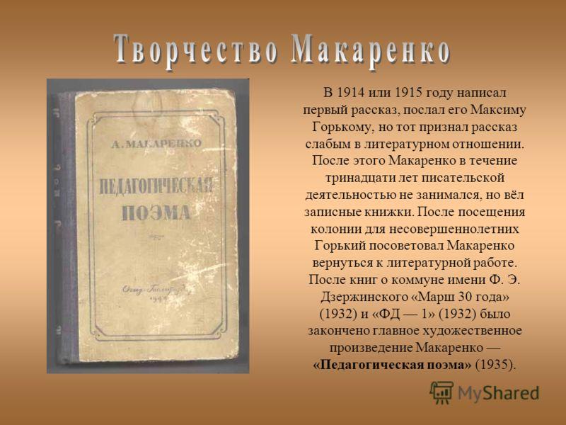 В 1914 или 1915 году написал первый рассказ, послал его Максиму Горькому, но тот признал рассказ слабым в литературном отношении. После этого Макаренко в течение тринадцати лет писательской деятельностью не занимался, но вёл записные книжки. После по