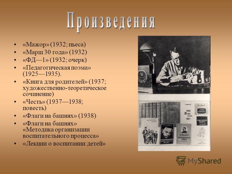 «Мажор» (1932; пьеса) «Марш 30 года» (1932) «ФД1» (1932; очерк) «Педагогическая поэма» (19251935). «Книга для родителей» (1937; художественно-теоретическое сочинение) «Честь» (19371938; повесть) «Флаги на башнях» (1938) «Флаги на башнях» «Методика ор