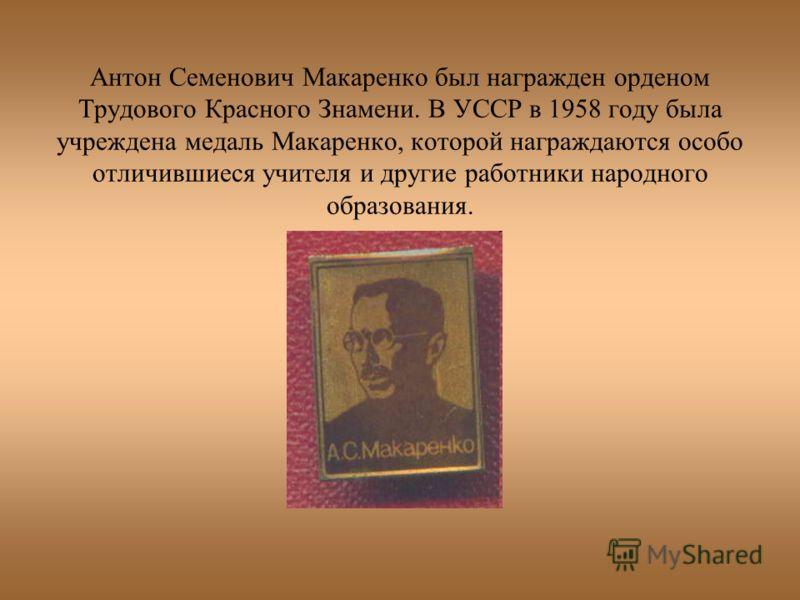 Антон Семенович Макаренко был награжден орденом Трудового Красного Знамени. В УССР в 1958 году была учреждена медаль Макаренко, которой награждаются особо отличившиеся учителя и другие работники народного образования.
