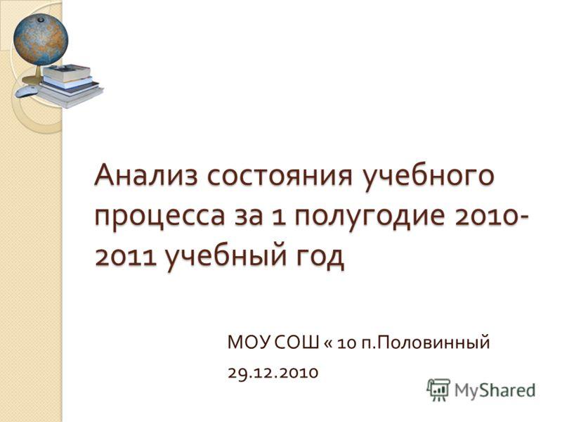 Анализ состояния учебного процесса за 1 полугодие 2010- 2011 учебный год МОУ СОШ « 10 п. Половинный 29.12.2010