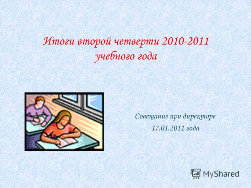 Итоги второй четверти 2010-2011 учебного года Совещание при директоре 17.01.2011 года