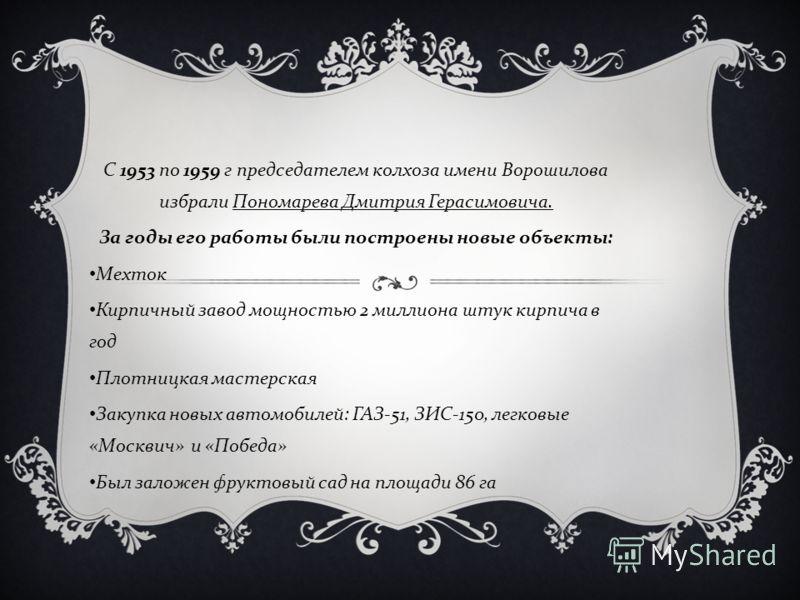 С 1953 по 1959 г председателем колхоза имени Ворошилова избрали Пономарева Дмитрия Герасимовича. За годы его работы были построены новые объекты : Мехток Кирпичный завод мощностью 2 миллиона штук кирпича в год Плотницкая мастерская Закупка новых авто