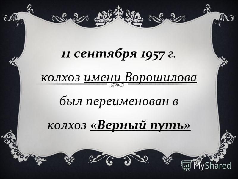 11 сентября 1957 г. колхоз имени Ворошилова был переименован в колхоз « Верный путь »