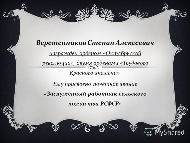 Веретенников Степан Алексеевич награждён орденом « Октябрьской революции », двумя орденами « Трудового Красного знамени ». Ему присвоено почётное звание « Заслуженный работник сельского хозяйства РСФСР »