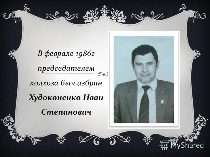 В феврале 1986 г председателем колхоза был избран Худоконенко Иван Степанович