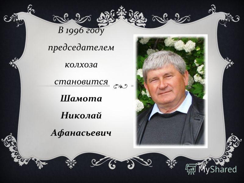 В 1996 году председателем колхоза становится Шамота Николай Афанасьевич
