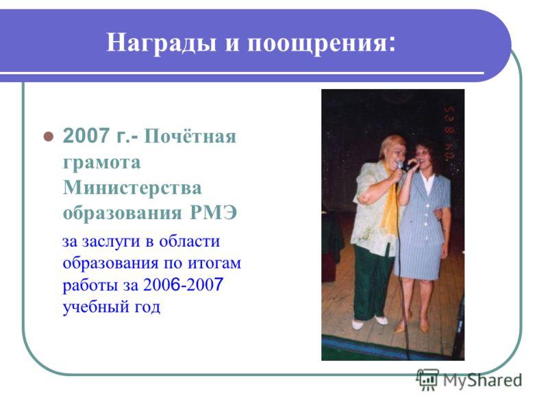 Награды и поощрения : 2007 г.- Почётная грамота Министерства образования РМЭ за заслуги в области образования по итогам работы за 200 6 -200 7 учебный год