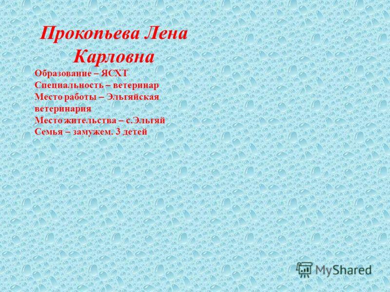 Прокопьева Лена Карловна Образование – ЯСХТ Специальность – ветеринар Место работы – Эльгяйская ветеринария Место жительства – с.Эльгяй Семья – замужем. 3 детей