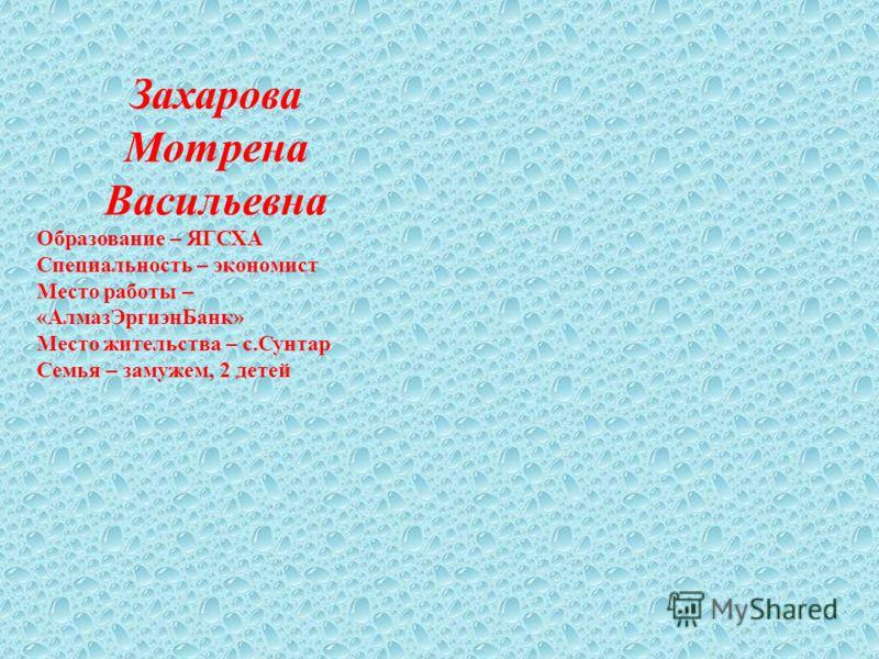 Захарова Мотрена Васильевна Образование – ЯГСХА Специальность – экономист Место работы – «АлмазЭргиэнБанк» Место жительства – с.Сунтар Семья – замужем, 2 детей