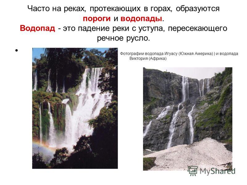 Часто на реках, протекающих в горах, образуются пороги и водопады. Водопад - это падение реки с уступа, пересекающего речное русло. Фотографии водопада Игуасу (Южная Америка) ) и водопада Виктория (Африка)