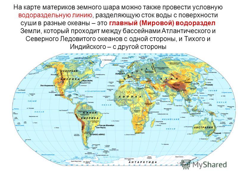 На карте материков земного шара можно также провести условную водораздельную линию, разделяющую сток воды с поверхности суши в разные океаны – это главный (Мировой) водораздел Земли, который проходит между бассейнами Атлантического и Северного Ледови