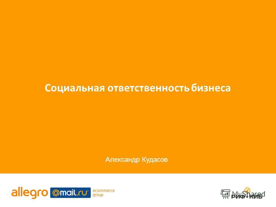 Социальная ответственность бизнеса Александр Кудасов