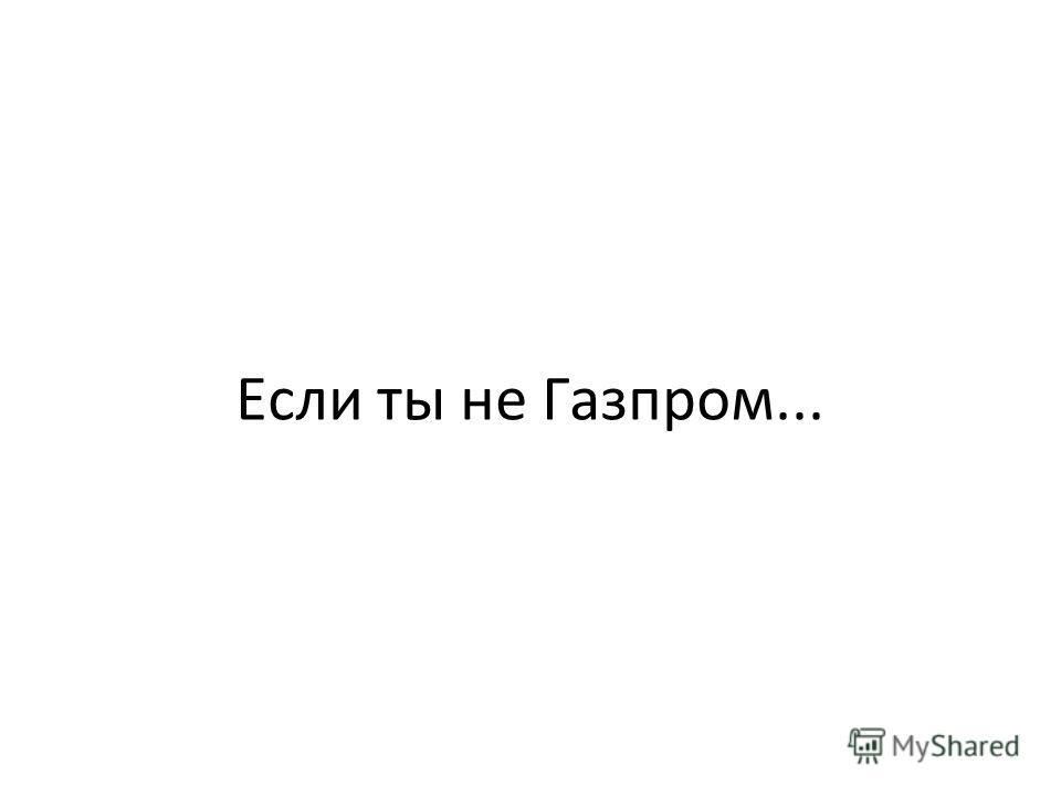 Если ты не Газпром...
