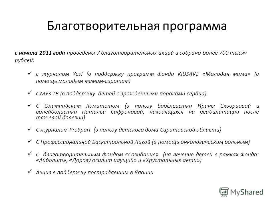 Благотворительная программа с начала 2011 года проведены 7 благотворительных акций и собрано более 700 тысяч рублей: с журналом Yes! (в поддержку программ фонда KIDSAVE «Молодая мама» (в помощь молодым мамам-сиротам) с МУЗ ТВ (в поддержку детей с вро