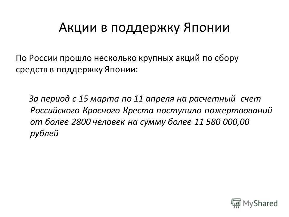 Акции в поддержку Японии По России прошло несколько крупных акций по сбору средств в поддержку Японии: За период с 15 марта по 11 апреля на расчетный счет Российского Красного Креста поступило пожертвований от более 2800 человек на сумму более 11 580